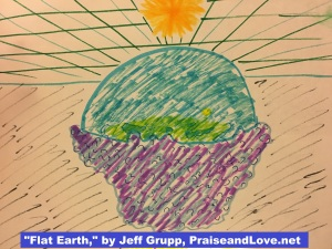 Flat Earth, by Jeff Grupp, praiseandlove dot net